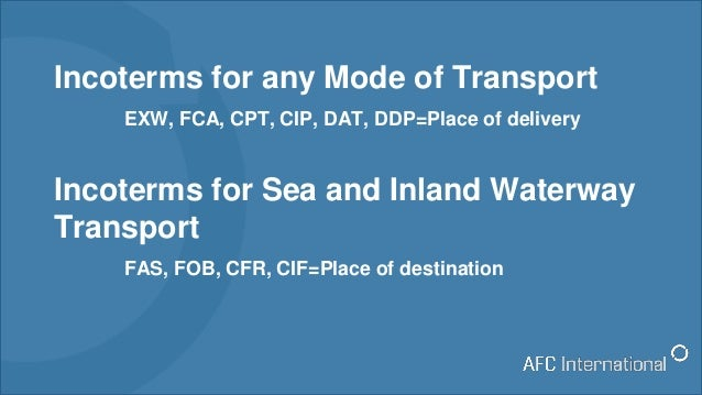 Incoterms for any Mode of Transport EXW, FCA, CPT, CIP, DAT, DDP=Place of delivery Incoterms for Sea and Inland Waterway T...