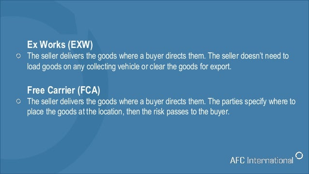 Ex Works (EXW) The seller delivers the goods where a buyer directs them. The seller doesn't need to load goods on any coll...