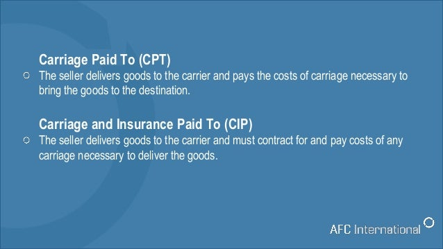 Carriage Paid To (CPT) The seller delivers goods to the carrier and pays the costs of carriage necessary to bring the good...