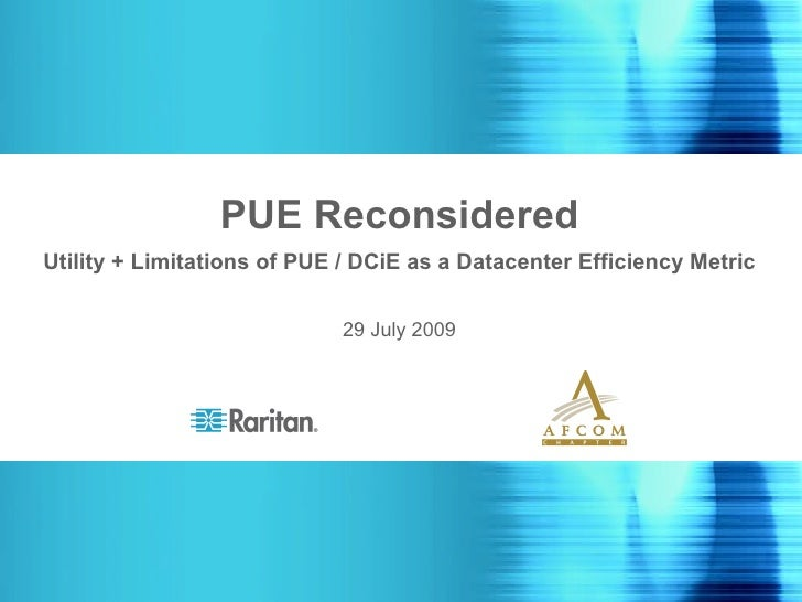 PUE Reconsidered Utility + Limitations of PUE / DCiE as a Datacenter Efficiency Metric 29 July 2009