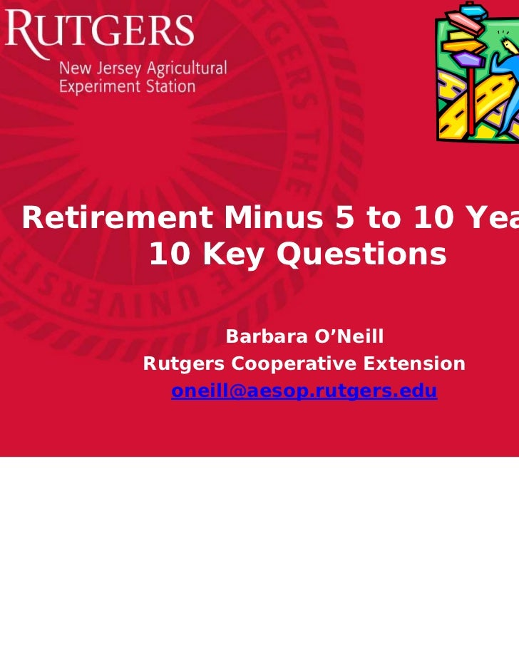 Retirement Minus 5 to 10 Years:       10 Key Questions             Barbara O'Neill      Rutgers Cooperative Extension     ...