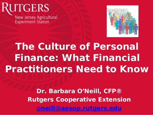The Culture of Personal Finance: What Financial Practitioners Need to Know Dr. Barbara O'Neill, CFP® Rutgers Cooperative E...