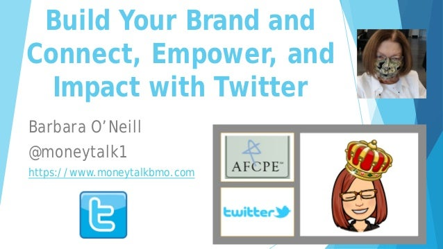 Build Your Brand and Connect, Empower, and Impact with Twitter Barbara O'Neill @moneytalk1 https://www.moneytalkbmo.com