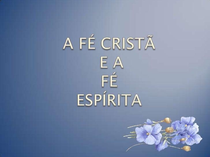 A FÉ CRISTÃ E A FÉESPÍRITA<br />