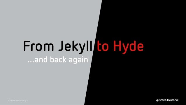 From Jekyll to Hyde …and back again From Jekyll to Hyde and back again
