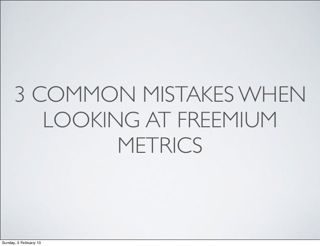 3 COMMON MISTAKES WHEN         LOOKING AT FREEMIUM               METRICSSunday, 3 February 13
