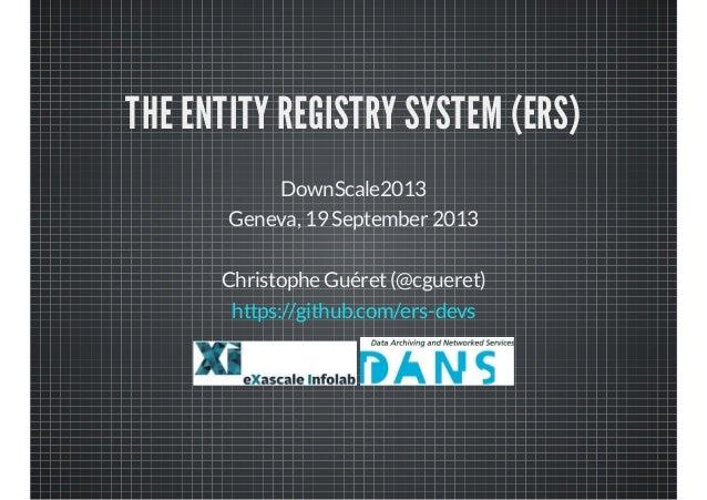 THE ENTITY REGISTRY SYSTEM (ERS) DownScale2013 Geneva, 19 September 2013 Christophe Guéret(@cgueret) https://github.com/er...