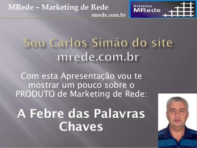 Com esta Apresentação vou te mostrar um pouco sobre o PRODUTO de Marketing de Rede: A Febre das Palavras Chaves MRede – Ma...