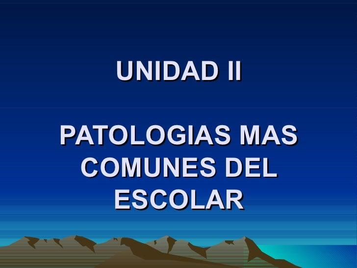 UNIDAD II PATOLOGIAS MAS COMUNES DEL ESCOLAR