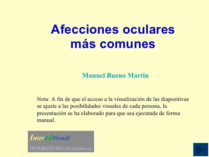 Afecciones oculares más comunes Manuel Bueno Martín Nota: A fin de que el acceso a la visualización de las diapositivas se...