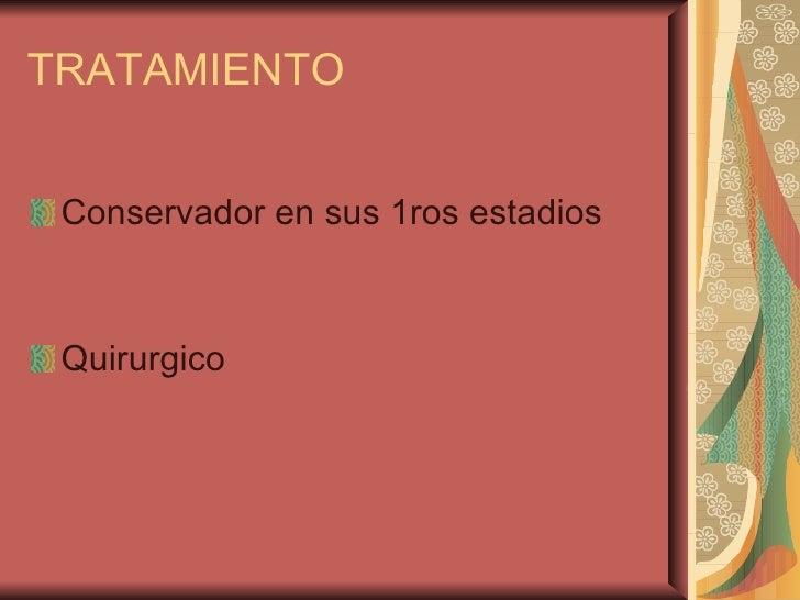 TRATAMIENTO <ul><li>Conservador en sus 1ros estadios </li></ul><ul><li>Quirurgico  </li></ul>