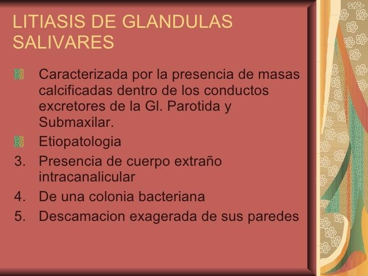 LITIASIS DE GLANDULAS SALIVARES <ul><li>Caracterizada por la presencia de masas calcificadas dentro de los conductos excre...