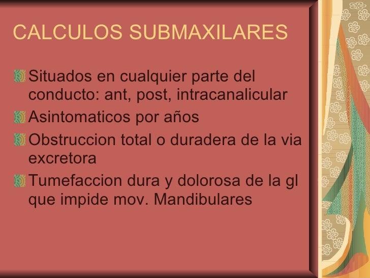 CALCULOS SUBMAXILARES <ul><li>Situados en cualquier parte del conducto: ant, post, intracanalicular </li></ul><ul><li>Asin...