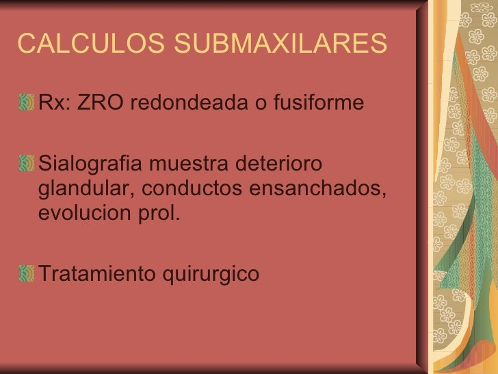 CALCULOS SUBMAXILARES <ul><li>Rx: ZRO redondeada o fusiforme </li></ul><ul><li>Sialografia muestra deterioro glandular, co...