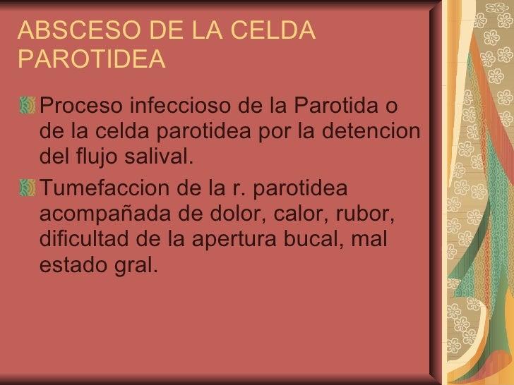 ABSCESO DE LA CELDA PAROTIDEA <ul><li>Proceso infeccioso de la Parotida o de la celda parotidea por la detencion del flujo...