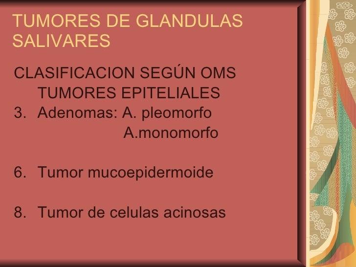 TUMORES DE GLANDULAS SALIVARES <ul><li>CLASIFICACION SEGÚN OMS </li></ul><ul><li>TUMORES EPITELIALES </li></ul><ul><li>Ade...