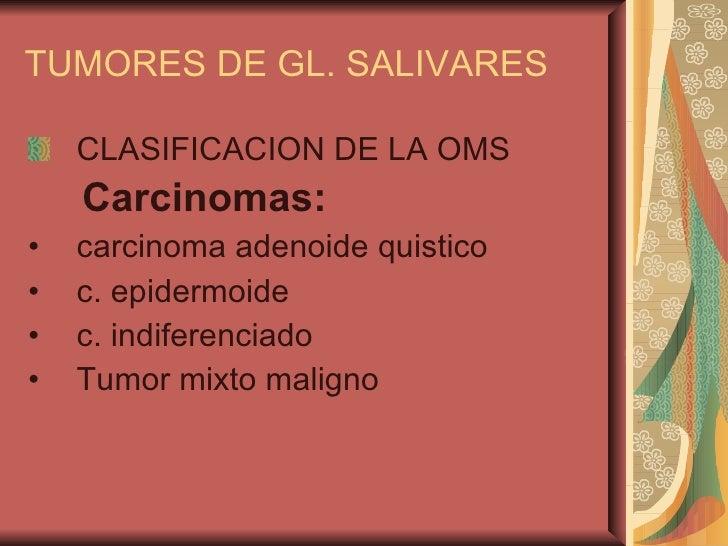 TUMORES DE GL. SALIVARES <ul><li>CLASIFICACION DE LA OMS </li></ul><ul><li>Carcinomas:   </li></ul><ul><li>carcinoma adeno...