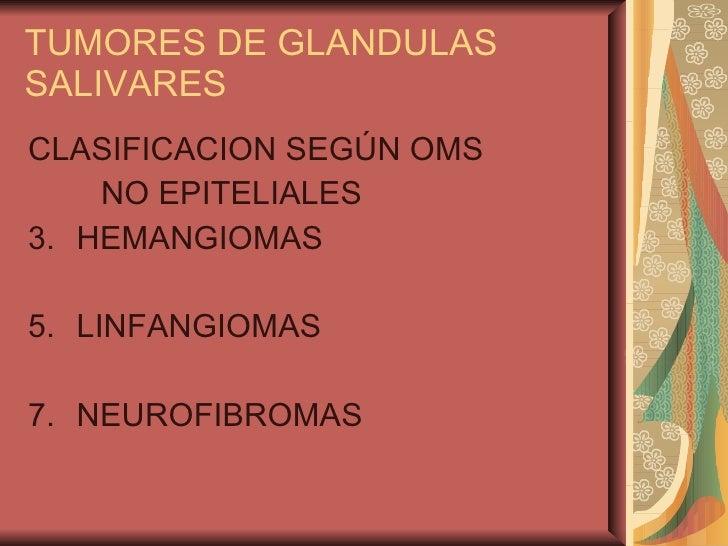 TUMORES DE GLANDULAS SALIVARES <ul><li>CLASIFICACION SEGÚN OMS </li></ul><ul><li>NO EPITELIALES </li></ul><ul><li>HEMANGIO...