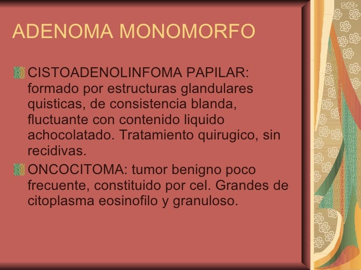ADENOMA MONOMORFO <ul><li>CISTOADENOLINFOMA PAPILAR: formado por estructuras glandulares quisticas, de consistencia blanda...