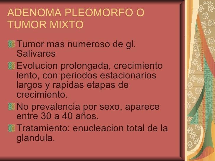 ADENOMA PLEOMORFO O TUMOR MIXTO <ul><li>Tumor mas numeroso de gl. Salivares </li></ul><ul><li>Evolucion prolongada, crecim...