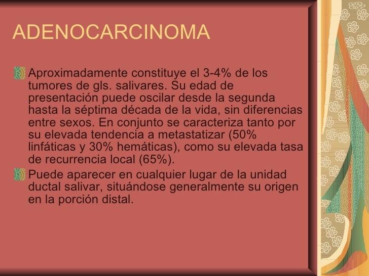 ADENOCARCINOMA <ul><li>Aproximadamente constituye el 3-4% de los tumores de gls. salivares. Su edad de presentación puede ...