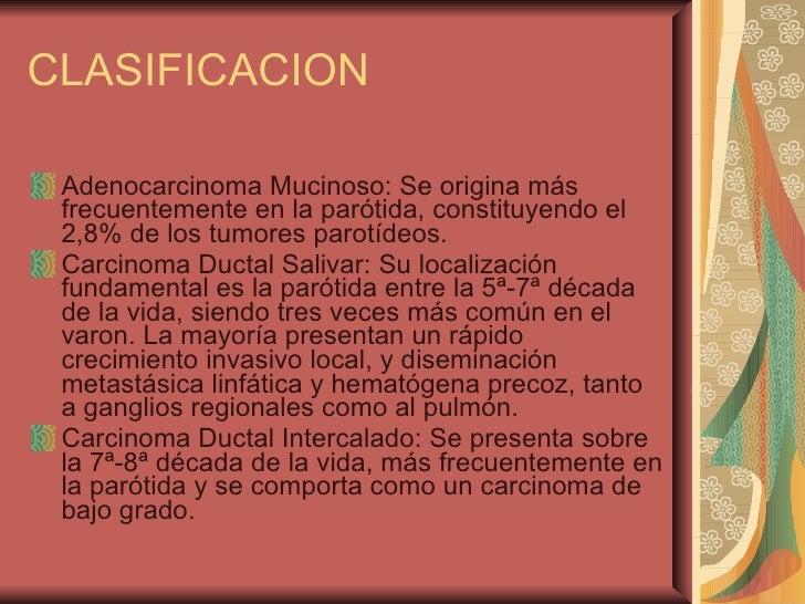 CLASIFICACION <ul><li>Adenocarcinoma Mucinoso: Se origina más frecuentemente en la parótida, constituyendo el 2,8% de los ...