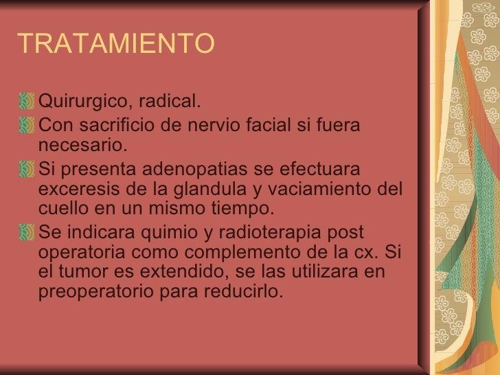TRATAMIENTO <ul><li>Quirurgico, radical. </li></ul><ul><li>Con sacrificio de nervio facial si fuera necesario. </li></ul><...
