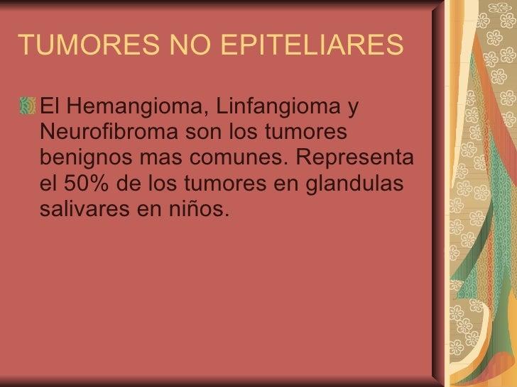 TUMORES NO EPITELIARES <ul><li>El Hemangioma, Linfangioma y Neurofibroma son los tumores benignos mas comunes. Representa ...