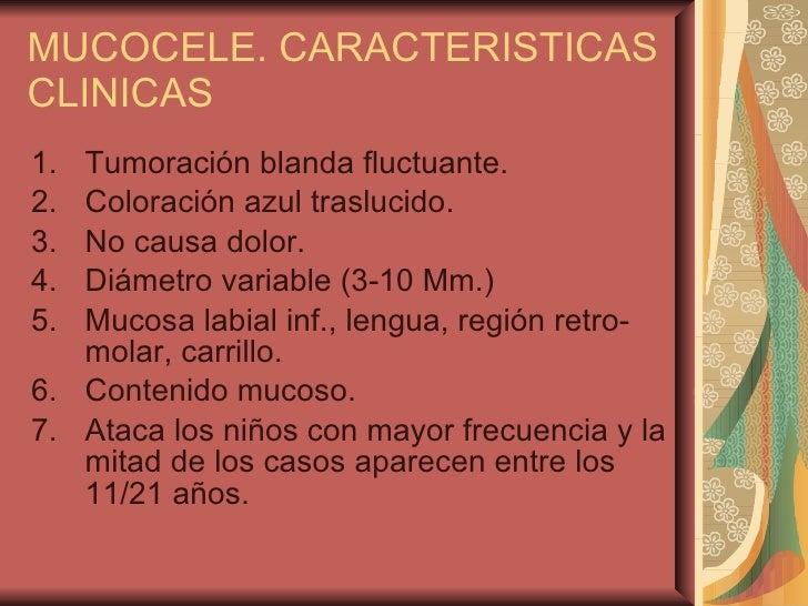 MUCOCELE. CARACTERISTICAS CLINICAS <ul><li>Tumoración blanda fluctuante. </li></ul><ul><li>Coloración azul traslucido. </l...