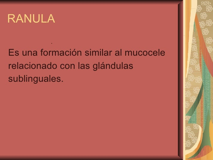 RANULA <ul><ul><ul><ul><ul><li>. </li></ul></ul></ul></ul></ul><ul><li>Es una formación similar al mucocele </li></ul><ul>...