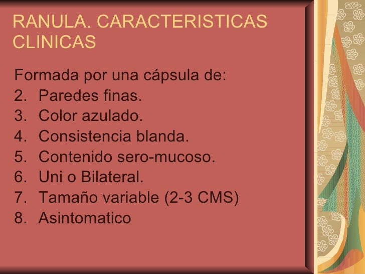 RANULA. CARACTERISTICAS CLINICAS <ul><li>Formada por una cápsula de: </li></ul><ul><li>Paredes finas. </li></ul><ul><li>Co...