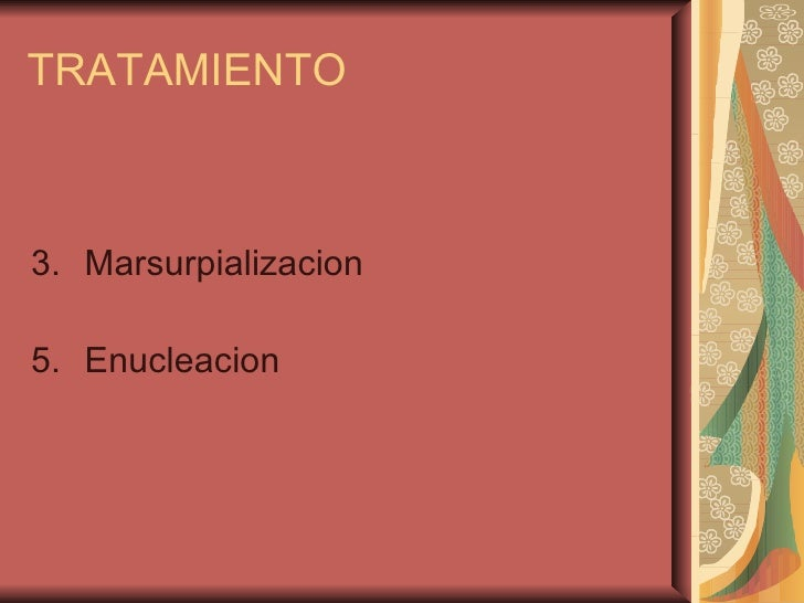 TRATAMIENTO <ul><li>Marsurpializacion </li></ul><ul><li>Enucleacion  </li></ul>