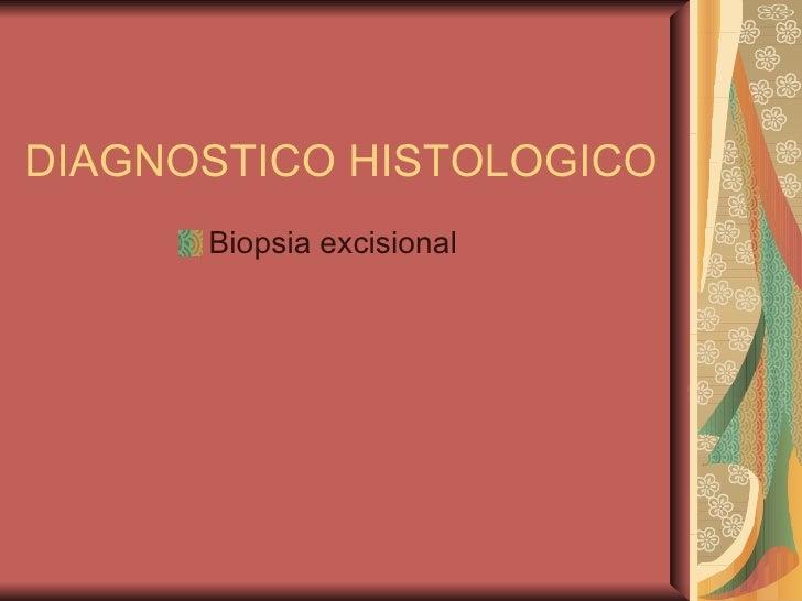 DIAGNOSTICO HISTOLOGICO <ul><li>Biopsia excisional </li></ul>