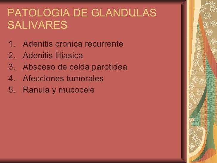 PATOLOGIA DE GLANDULAS SALIVARES <ul><li>Adenitis cronica recurrente </li></ul><ul><li>Adenitis litiasica </li></ul><ul><l...