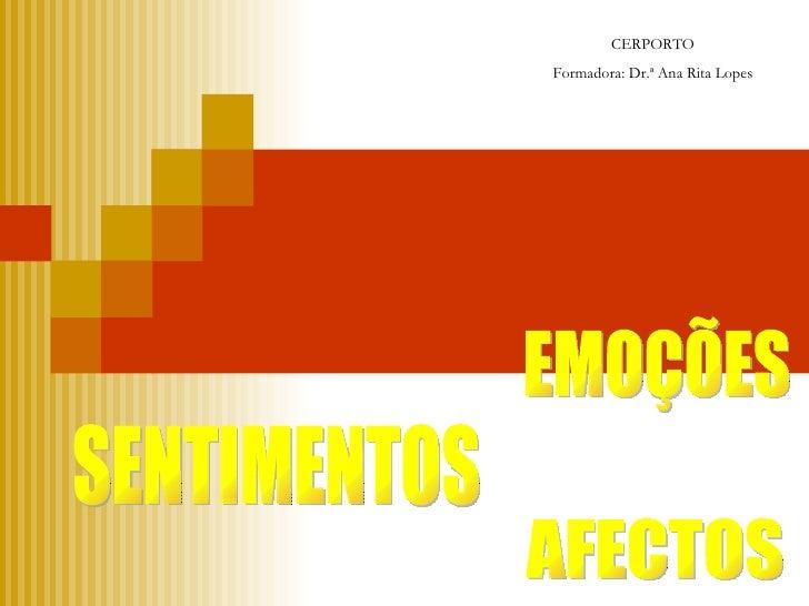 EMOÇÕES SENTIMENTOS AFECTOS CERPORTO Formadora: Dr.ª Ana Rita Lopes