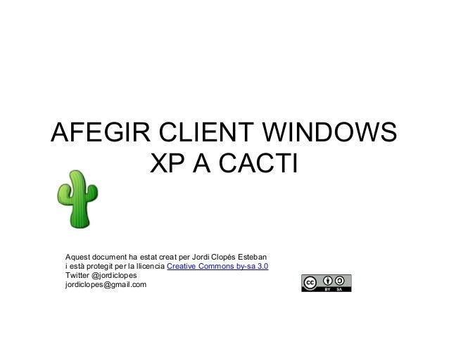 AFEGIR CLIENT WINDOWS XP A CACTI Aquest document ha estat creat per Jordi Clopés Esteban i està protegit per la llicencia ...