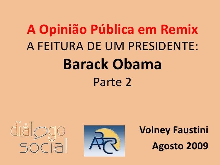 A Opinião Pública em RemixA FEITURA DE UM PRESIDENTE:BarackObamaParte 2<br />Volney Faustini<br />Agosto 2009<br />