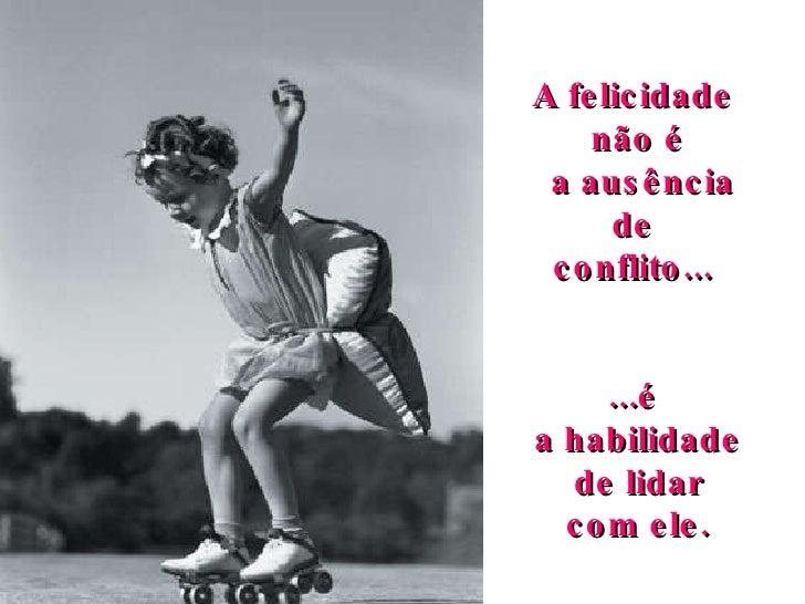A felicidade  não é a ausência de  conflito...  ...é  a habilidade  de lidar com ele.
