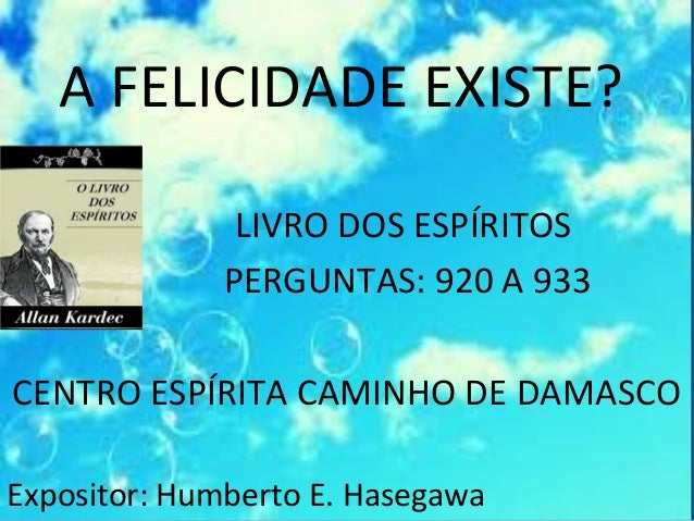 A FELICIDADE EXISTE? LIVRO DOS ESPÍRITOS PERGUNTAS: 920 A 933 CENTRO ESPÍRITA CAMINHO DE DAMASCO Expositor: Humberto E. Ha...