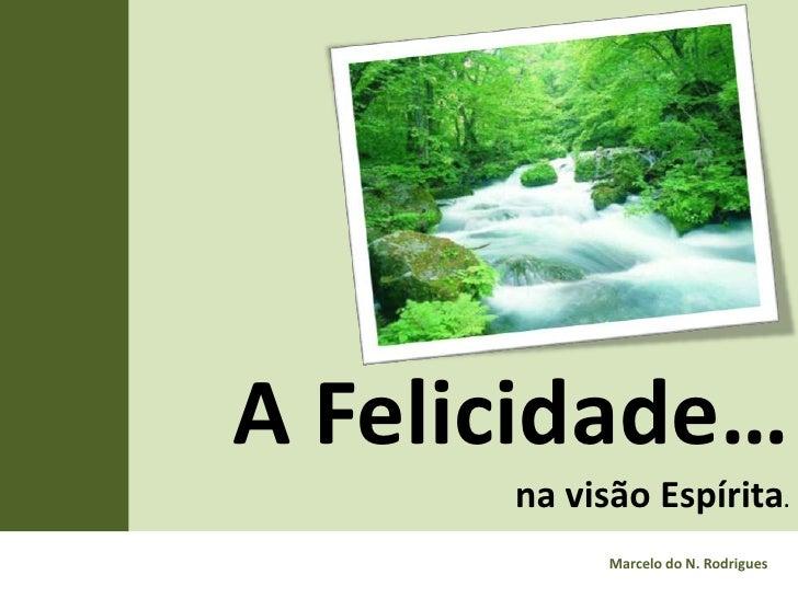 A Felicidade…      na visão Espírita.            Marcelo do N. Rodrigues