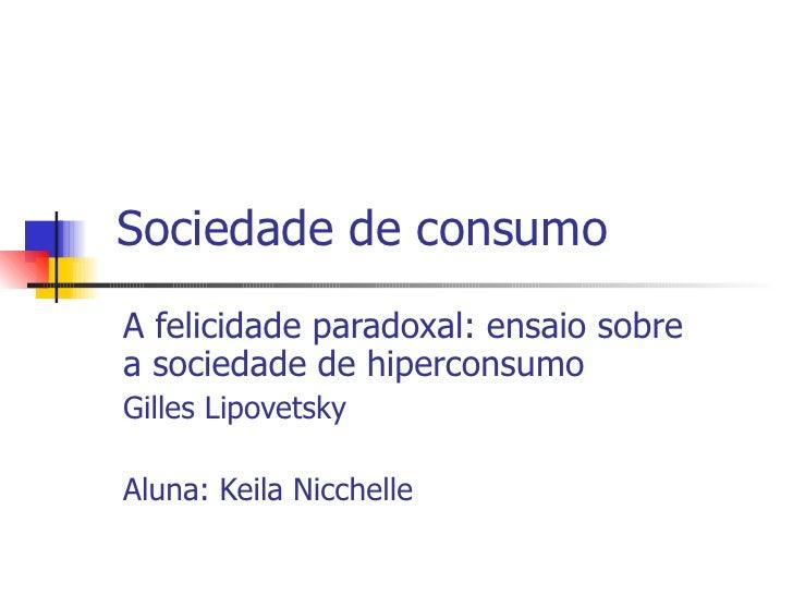 Sociedade de consumo A felicidade paradoxal: ensaio sobre a sociedade de hiperconsumo Gilles Lipovetsky Aluna: Keila Nicch...