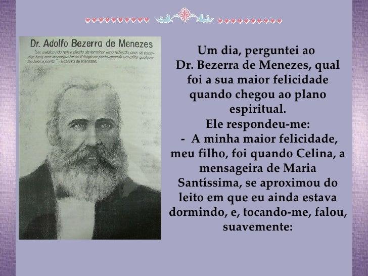Um dia, perguntei ao  Dr. Bezerra de Menezes, qual foi a sua maior felicidade quando chegou ao plano espiritual. Ele respo...