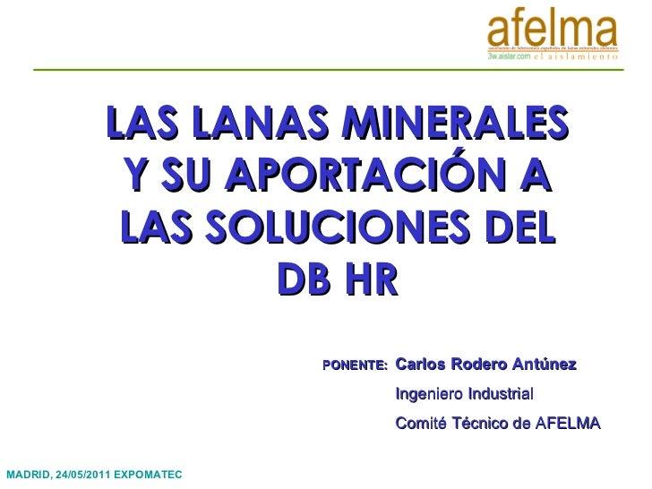 LAS LANAS MINERALES Y SU APORTACIÓN A LAS SOLUCIONES DEL DB HR PONENTE:  Carlos Rodero Antúnez Ingeniero Industrial  Comit...