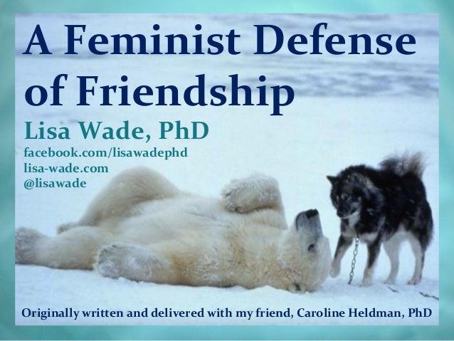 A Feminist Defenseof FriendshipLisa Wade, PhDfacebook.com/lisawadephdlisa-wade.com@lisawadeOriginally written and delivere...