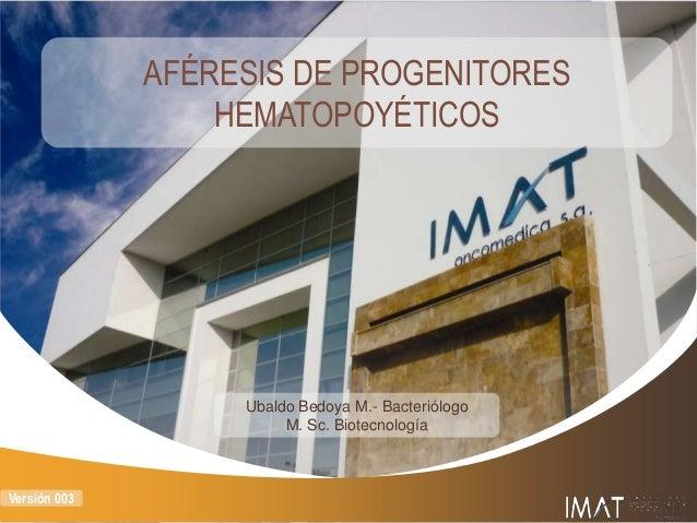AFÉRESIS DE PROGENITORES HEMATOPOYÉTICOS  Ubaldo Bedoya M.- Bacteriólogo M. Sc. Biotecnología  Versión 003
