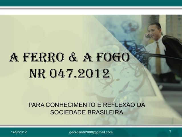 A FERRO & A FOGO NR 047.2012 PARA CONHECIMENTO E REFLEXÃO DA SOCIEDADE BRASILEIRA 14/9/2012 1geordandi2008@gmail.com