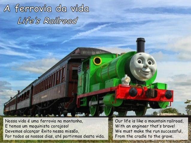 Nossa vida é uma ferrovia na montanha, E temos um maquinista corajoso! Devemos alcançar êxito nessa missão, Por todos os n...
