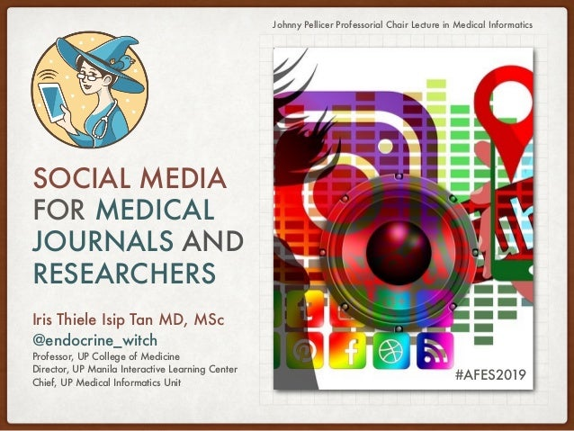 SOCIAL MEDIA FOR MEDICAL JOURNALS AND RESEARCHERS Iris Thiele Isip Tan MD, MSc @endocrine_witch Professor, UP College of M...