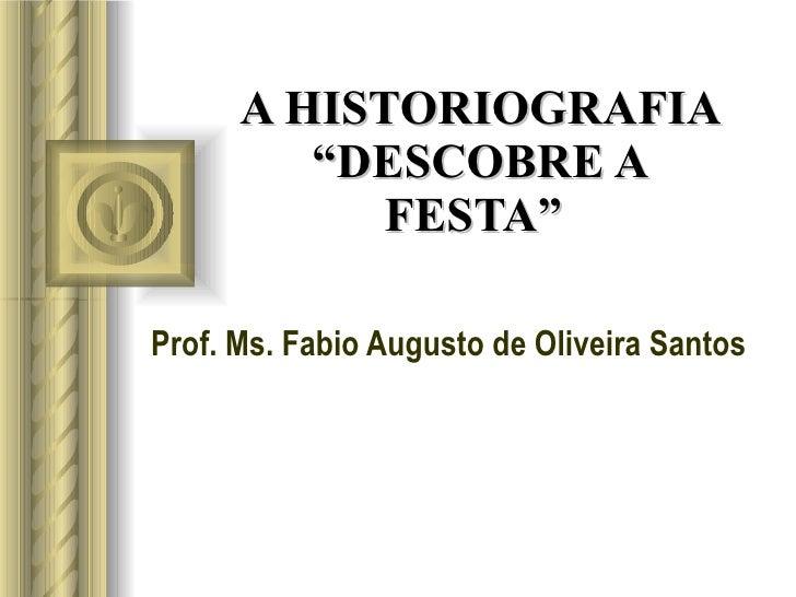 "A HISTORIOGRAFIA ""DESCOBRE A FESTA""  Prof. Ms. Fabio Augusto de Oliveira Santos"