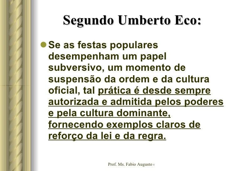Segundo Umberto Eco: <ul><li>Se as festas populares desempenham um papel subversivo, um momento de suspensão da ordem e da...